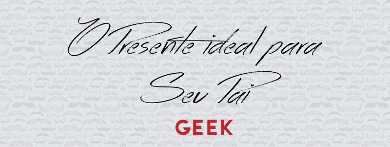 o presente ideal para o seu pai - especial dia dos pais geek